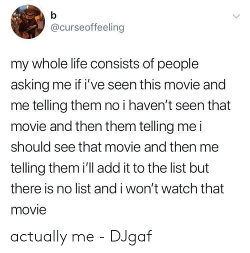 Funny, Life, and Movie: @curseoffeeling  my whole life consists of people  asking me if i've seen this movie and  me telling them no i haven't seen that  movie and then them telling me i  should see that movie and then me  telling them i'll add it to the list but  there is no list and i won't watch that  movie actually me  - DJgaf