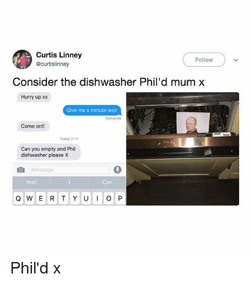 give me a minute: Curtis Linney  @curtislinney  Follow  Consider the dishwasher Phil'd mum x  Hurry up xx  Give me a minute jeez  Delvered  Come on!!  Today 2111  Can you empty and Phil  dishwasher please X  Message  Yeah  Can Phil'd x