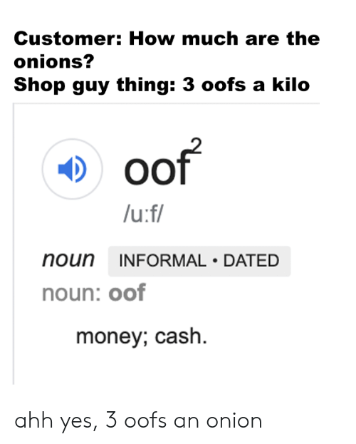 Money, Reddit, and Onion: Customer: How much are the  onions?  Shop guy thing: 3 oofs a kilo  oof  /u:f/  noun INFORMAL DATED  noun: oof  money; cash ahh yes, 3 oofs an onion