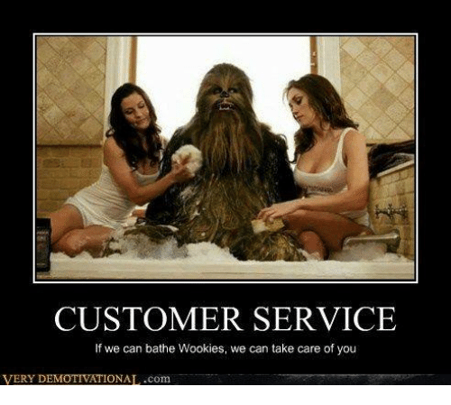Wooki: CUSTOMER SERVICE  If we can bathe Wookies, we can take care of you  VERY IONAL.com