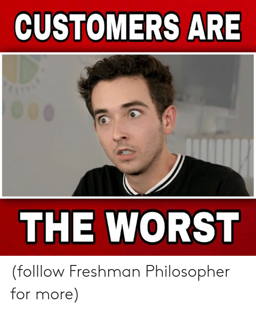 Memes, The Worst, and 🤖: CUSTOMERS ARE  THE WORST (folllow Freshman Philosopher for more)