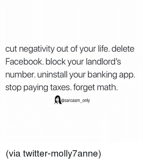 Banking: cut negativity out of your life. delete  Facebook. block your landlord's  number. uninstall your banking app.  stop paying taxes. forget math.  @sarcasm_only (via twitter-molly7anne)