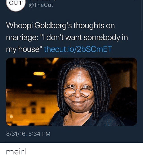 """Marriage, My House, and House: CUT  @TheCut  Whoopi Goldberg's thoughts orn  marriage: """"l don't want somebody in  my house"""" thecut.io/2bSCmET  8/31/16, 5:34 PM meirl"""