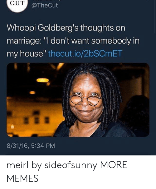 """Dank, Marriage, and Memes: CUT  @TheCut  Whoopi Goldberg's thoughts orn  marriage: """"l don't want somebody in  my house"""" thecut.io/2bSCmET  8/31/16, 5:34 PM meirl by sideofsunny MORE MEMES"""