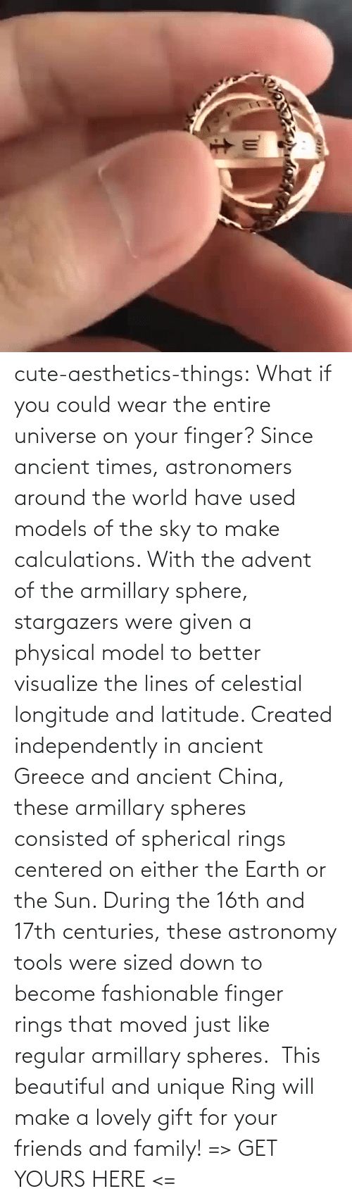 Down To: cute-aesthetics-things: What if you could wear the entire universe on your finger? Since ancient times, astronomers around the world have used models of the sky to make calculations. With the advent of the armillary sphere, stargazers were given a physical model to better visualize the lines of celestial longitude and latitude. Created independently in ancient Greece and ancient China, these armillary spheres consisted of spherical rings centered on either the Earth or the Sun. During the 16th and 17th centuries, these astronomy tools were sized down to become fashionable finger rings that moved just like regular armillary spheres.  This beautiful and unique Ring will make a lovely gift for your friends and family! => GET YOURS HERE <=