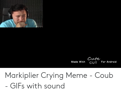 5b58d678b96 Cute Made With for Android CUT Markiplier Crying Meme - Coub - GIFs ...