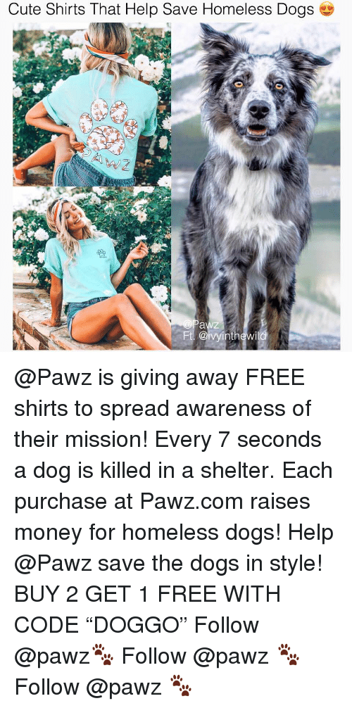 "Cute, Dogs, and Homeless: Cute Shirts That Help Save Homeless Dogs  @ivyinth@wila @Pawz is giving away FREE shirts to spread awareness of their mission! Every 7 seconds a dog is killed in a shelter. Each purchase at Pawz.com raises money for homeless dogs! Help @Pawz save the dogs in style! BUY 2 GET 1 FREE WITH CODE ""DOGGO"" Follow @pawz🐾 Follow @pawz 🐾 Follow @pawz 🐾"