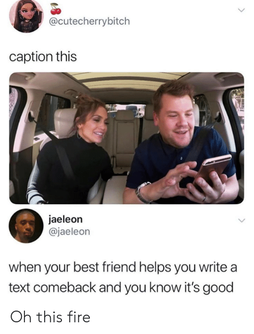 Best Friend, Dank, and Fire: @cutecherrybitch  caption this  jaeleon  @jaeleon  when your best friend helps you write a  text comeback and you know it's good Oh this fire