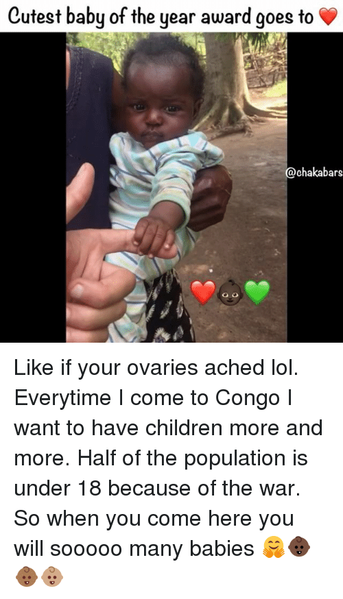 Memes, 🤖, and Congo: Cutest baby of the year award goes to  @chakabars Like if your ovaries ached lol. Everytime I come to Congo I want to have children more and more. Half of the population is under 18 because of the war. So when you come here you will sooooo many babies 🤗👶🏿👶🏾👶🏽