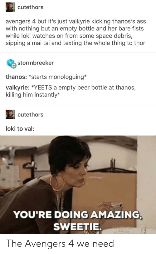 empty bottle: cutethors  avengers 4 but it's just valkyrie kicking thanos's ass  with nothing but an empty bottle and her bare fists  while loki watches on from some space debris,  sipping a mai tai and texting the whole thing to thor  stormbreeker  thanos: *starts monologuing'  valkyrie: *YEETS a empty beer bottle at thanos,  killing him instantly*  cutethors  loki to val:  YOU'RE DOING AMAZING  SWEETIE. The Avengers 4 we need