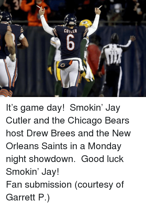 Chicago, Chicago Bears, and Jay: CUTLER <p>It&rsquo;s game day! Smokin&rsquo; Jay Cutler and the Chicago Bears host Drew Brees and the New Orleans Saints in a Monday night showdown. Good luck Smokin&rsquo; Jay!</p> <p>Fan submission (courtesy of Garrett P.)</p>