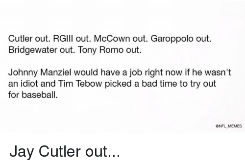 bridgewater: Cutler out. RGlll out. McCown out. Garoppolo out.  Bridgewater out. Tony Romo out.  Johnny Manziel would have a job right now if he wasn't  an idlot and lim lebow picked a bad time to try out  for baseball.  ONFL MEMES Jay Cutler out...