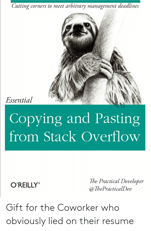 Obviously: Cutting corners to meet arbitrary management deadlines  Essential  Copying and Pasting  from Stack Overflow  The Practical Developer  @ThePracticalDev  O'REILLY Gift for the Coworker who obviously lied on their resume