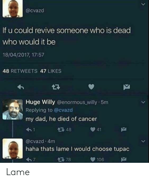 Tupac: @cvazd  If u could revive someone who is dead  who would it be  18/04/2017, 17:57  48 RETWEETS 47 LIKES  Huge Willy @enormous willy 5m  Replying to @cvazd  my dad, he died of cancer  4-1  @cvazd 4m  haha thats lame I would choose tupac  67  48  41  106 Lame