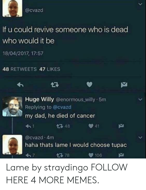 Tupac: @cvazd  If u could revive someone who is dead  who would it be  18/04/2017, 17:57  48 RETWEETS 47 LIKES  Huge Willy @enormous willy 5m  Replying to @cvazd  my dad, he died of cancer  4-1  @cvazd 4m  haha thats lame I would choose tupac  67  48  41  106 Lame by straydingo FOLLOW HERE 4 MORE MEMES.