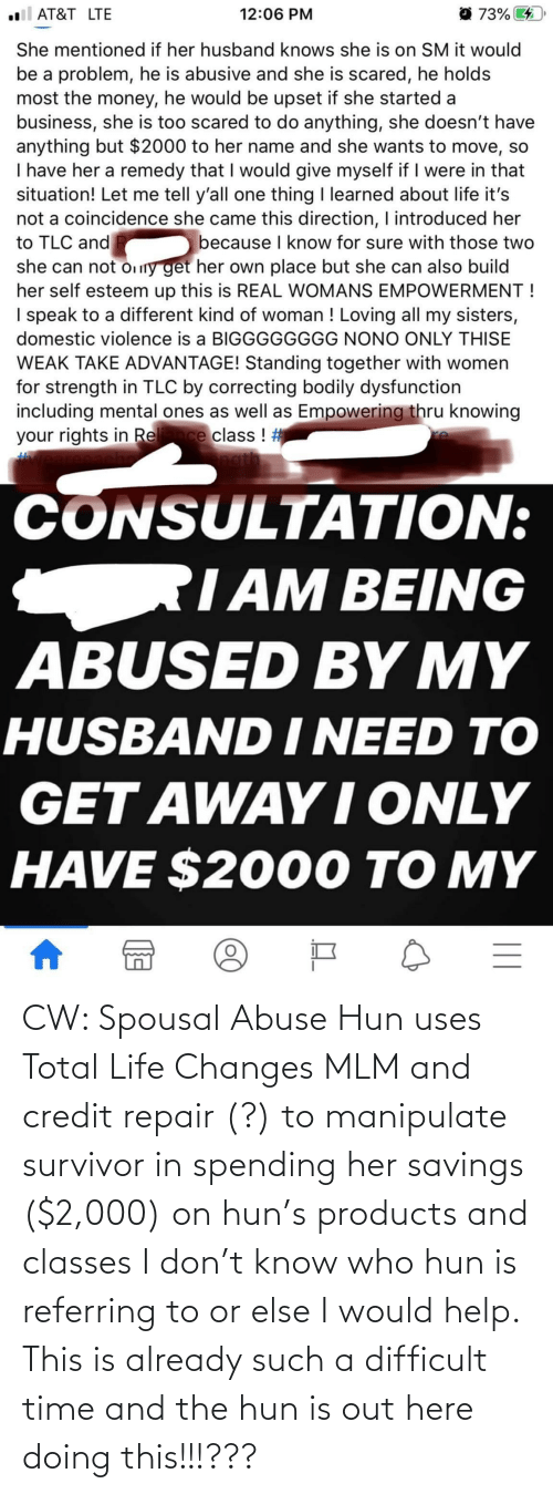 total: CW: Spousal Abuse Hun uses Total Life Changes MLM and credit repair (?) to manipulate survivor in spending her savings ($2,000) on hun's products and classes I don't know who hun is referring to or else I would help. This is already such a difficult time and the hun is out here doing this!!!???