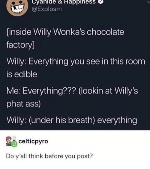 Ass, Chocolate, and Happiness: Cyanide & HappinesS  @Explosm  inside Willy Wonka's chocolate  factory]  Willy: Everything you see in this room  is edible  Me: Everything??? (lookin at Willy's  phat ass)  Willy: (under his breath) everything  celticpyro  Do y'all think before you post?