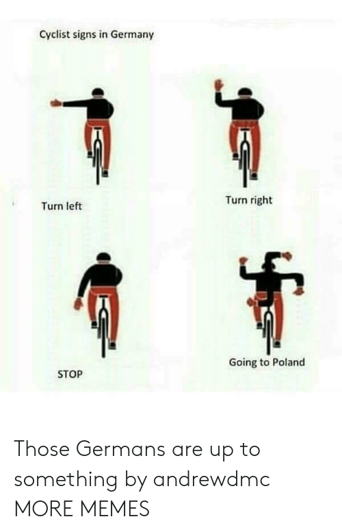 turn left: Cyclist signs in Germany  Turn right  Turn left  Going to Poland  STOP Those Germans are up to something by andrewdmc MORE MEMES