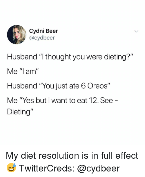 """Dieting: Cydni Beer  @cydbeer  Husband """"l thought you were dieting?""""  Me """"I am  Husband """"You just ate 6 Oreos""""  Me """"Yes but I want to eat 12. See  Dieting"""" My diet resolution is in full effect😅 TwitterCreds: @cydbeer"""