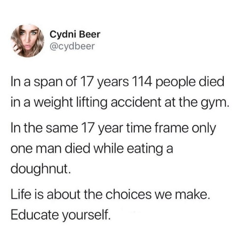 Beer, Gym, and Life: Cydni Beer  @cydbeer  In a span of 17 years 114 people died  in a weight lifting accident at the gym.  In the same 17 year time frame only  one man died while eating a  doughnut.  Life is about the choices we make.  Educate yourself.
