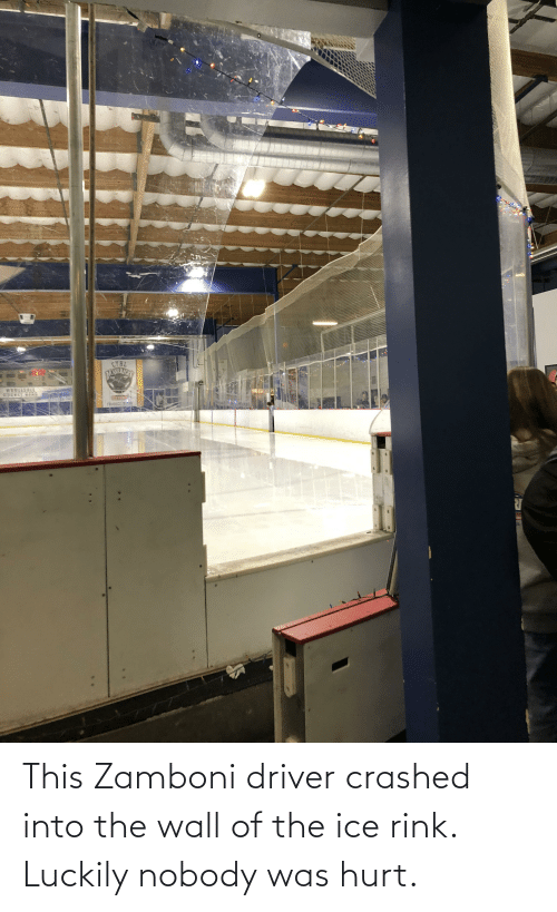 Rink: CYHL  DANEICS  WHOLESALE  EWEY GERE  FUNGE nit This Zamboni driver crashed into the wall of the ice rink. Luckily nobody was hurt.