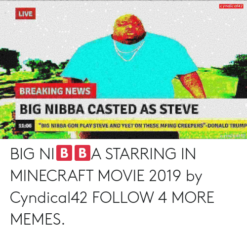 """Deepfriedmemes: Cyndical42  LIVE  BREAKING NEWS  BIG NIBBA CASTED AS STEVE  """"BIG NIBBA GON PLAY STEVE AND YEET ON THESE MFING CREEPERS"""" DONALD TRUMP  11:06 BIG NI🅱️🅱️A STARRING IN MINECRAFT MOVIE 2019 by Cyndical42 FOLLOW 4 MORE MEMES."""