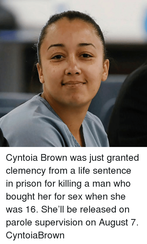 Life, Memes, and Sex: Cyntoia Brown was just granted clemency from a life sentence in prison for killing a man who bought her for sex when she was 16. She'll be released on parole supervision on August 7. CyntoiaBrown