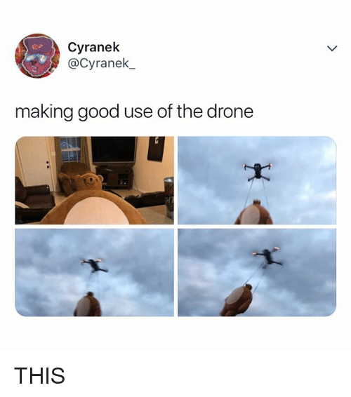 Drone, Good, and Relatable: Cyranek  @Cyranek,  making good use of the drone THIS