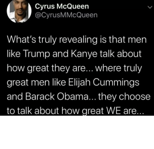 Obama: Cyrus McQueen  @CyrusMMcQueen  What's truly revealing is that men  like Trump and Kanye talk about  how great they are... where truly  great men like Elijah Cummings  and Barack Obama... they choose  to talk about how great WE are... Different strokes for different folks