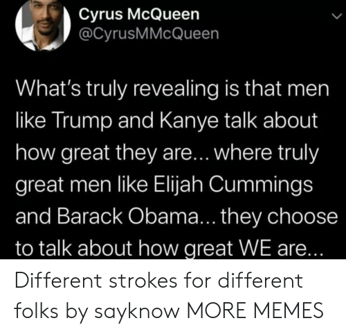 Kanye: Cyrus McQueen  @CyrusMMcQueen  What's truly revealing is that men  like Trump and Kanye talk about  how great they are... where truly  great men like Elijah Cummings  and Barack Obama... they choose  to talk about how great WE are... Different strokes for different folks by sayknow MORE MEMES