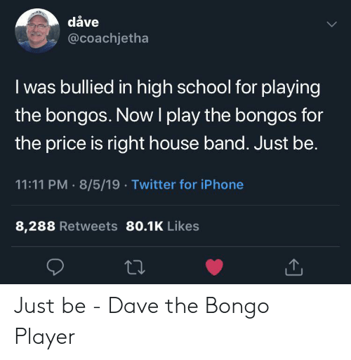 iphone-8: dåve  @coachjetha  I was bullied in high school for playing  the bongos. NowI play the bongos for  the price is right house band. Just be.  11:11 PM 8/5/19 Twitter for iPhone  8,288 Retweets 80.1K Likes Just be - Dave the Bongo Player