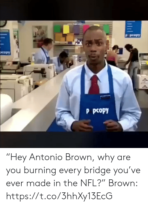 "bridge: D РеорY  кору  P рсору ""Hey Antonio Brown, why are you burning every bridge you've ever made in the NFL?""  Brown: https://t.co/3hhXy13EcG"