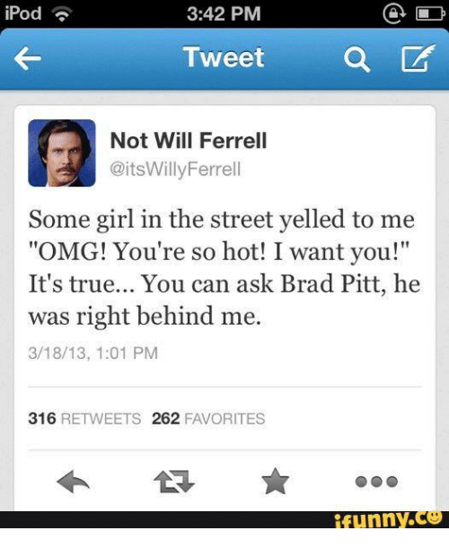 "Youre So Hot: D  3:42 PM  iPod  a CA  Tweet  Not Will Ferrell  @its Willy Ferrell  Some girl in the street yelled to me  ""OMG! You're so hot! I want you!""  It's true... You can ask Brad Pitt, he  was right behind me.  3/18/13, 1:01 PM  316  RETWEETS 262  FAVORITES"