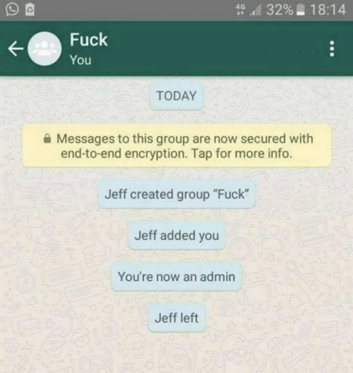 "Admin: d 3296-18:14  Fuck  You  TODAY  Messages to this group are now secured with  end-to-end encryption. Tap for more info.  Jeff created group ""Fuck""  Jeff added you  You're now an admin  Jeff left"