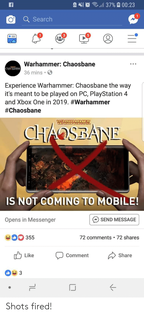 Warhammer: d 37%  00:23  Q Searclh  1  5  Warhammer: Chaosbane  36 mins  Experience Warhammer: Chaosbane the way  it's meant to be played on PC, PlayStation 4  and Xbox One in 2019. #warhammer  #Chaosbane  IS NOT COMING TO MOBILE!  SEND MESSAGE  72 comments 72 shares  Opens in Messenger  355  Like  comment  Share  ぐ Shots fired!