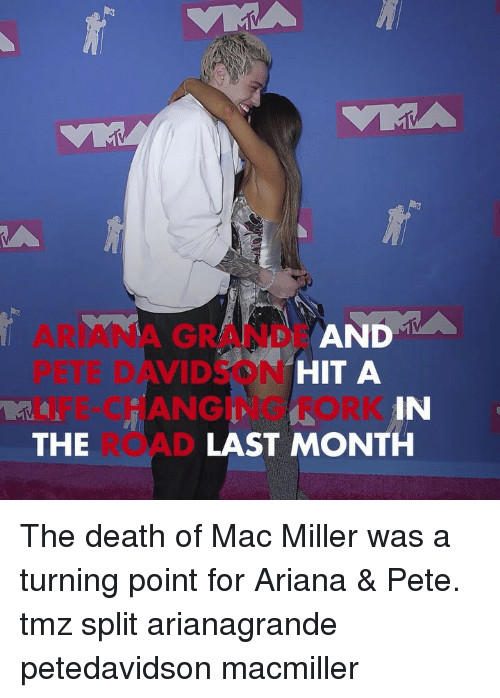 mac miller: D A  ARIANA GRANDE AN  PETE DAVIDSON  LIFE-CHANGING FORK  THE  HIT A  IN  LAST MONTH The death of Mac Miller was a turning point for Ariana & Pete. tmz split arianagrande petedavidson macmiller
