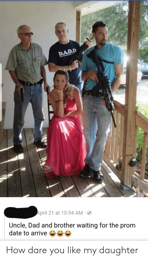 Dad, Date, and April: D.A.D.D  April 21 at 10:54 AM  Uncle, Dad and brother waiting for the prom  date to arrive How dare you like my daughter