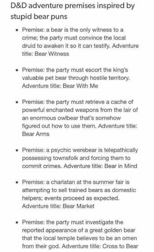 Crime, God, and Memes: D&D adventure premises inspired by  stupid bear puns  . Premise: a bear is the only witness to a  crime; the party must convince the local  druid to awaken it so it can testify. Adventure  title: Bear Witness  . Premise: the party must escort the king's  valuable pet bear through hostile territory  Adventure title: Bear With Me  . Premise: the party must retrieve a cache of  powerful enchanted weapons from the lair of  an enormous owlbear that's somehow  figured out how to use them. Adventure title:  Bear Arm:s  Premise: a psychic werebear is telepathically  possessing townsfolk and forcing them to  commit crimes. Adventure title: Bear in Mind  Premise: a charlatan at the summer fair is  attempting to sell trained bears as domestic  helpers; events proceed as expected.  Adventure title: Bear Market  . Premise: the party must investigate the  reported appearance of a great golden bear  that the local temple believes to be an omen  from their god. Adventure title: Cross to Bear