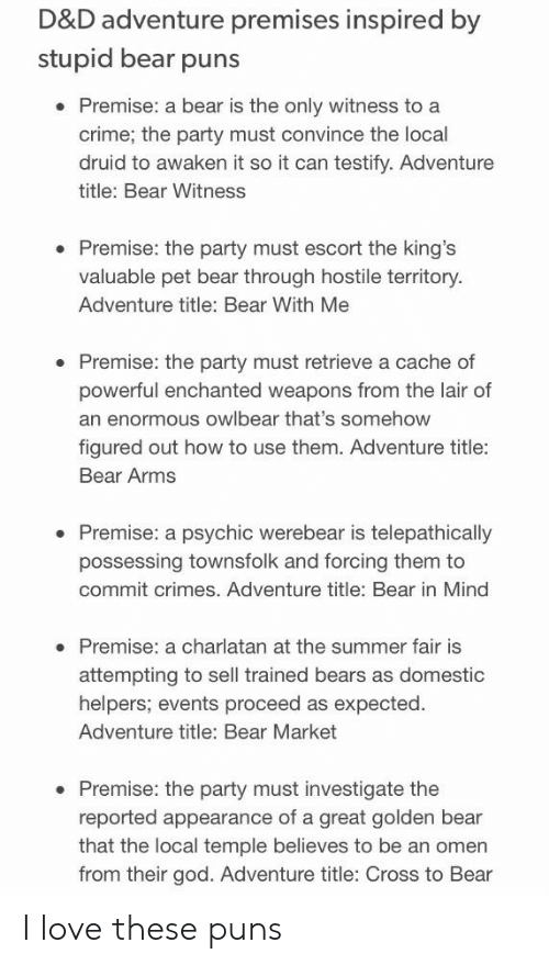 Crime, God, and Love: D&D adventure premises inspired by  stupid bear puns  Premise: a bear is the only witness to a  crime, the party must convince the local  druid to awaken it so it can testify. Adventure  title: Bear Witness  . Premise: the party must escort the king's  valuable pet bear through hostile territory.  Adventure title: Bear With Me  . Premise: the party must retrieve a cache of  powerful enchanted weapons from the lair of  an enormous owlbear that's somehow  figured out how to use them. Adventure title:  Bear Arms  . Premise: a psychic werebear is telepathically  possessing townsfolk and forcing them to  commit crimes. Adventure title: Bear in Mind  Premise: a charlatan at the summer fair is  attempting to sell trained bears as domestic  helpers; events proceed as expected.  Adventure title: Bear Market  . Premise: the party must investigate the  reported appearance of a great golden bear  that the local temple believes to be an omen  from their god. Adventure title: Cross to Bear I love these puns