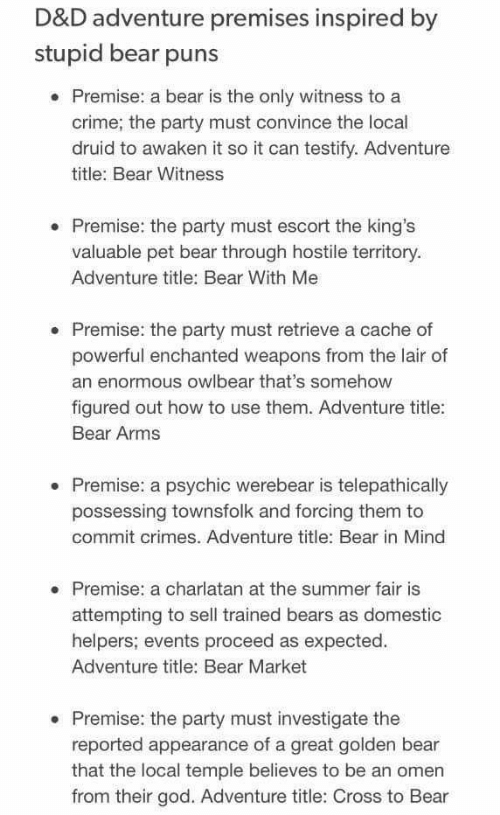 Crime, God, and Party: D&D adventure premises inspired by  stupid bear puns  Premise: a bear is the only witness to a  crime; the party must convince the local  druid to awaken it so it can testify. Adventure  title: Bear Witness  . Premise: the party must escort the king's  valuable pet bear through hostile territory.  Adventure title: Bear With Me  Premise: the party must retrieve a cache of  powerful enchanted weapons from the lair of  an enormous owlbear that's somehow  figured out how to use them. Adventure title:  Bear Arms  Premise: a psychic werebear is telepathically  possessing townsfolk and forcing them to  commit crimes. Adventure title: Bear in Mind  Premise: a charlatan at the summer fair is  attempting to sell trained bears as domestic  helpers; events proceed as expected.  Adventure title: Bear Market  . Premise: the party must investigate the  reported appearance of a great golden bear  that the local temple believes to be an omen  from their god. Adventure title: Cross to Bear