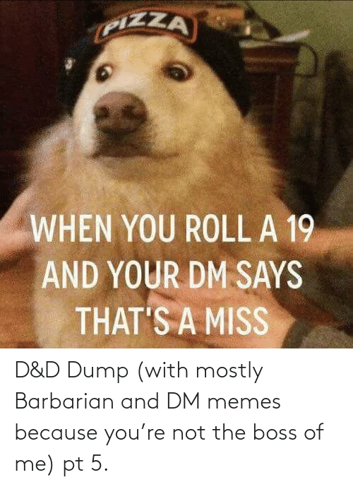 boss: D&D Dump (with mostly Barbarian and DM memes because you're not the boss of me) pt 5.