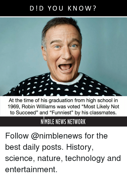 """Memes, News, and School: D!D YOU KNOW?  At the time of his graduation from high school in  1969, Robin Williams was voted """"Most Likely Not  to Succeed"""" and """"Funniest"""" by his classmates  NMBLE NEWS NETWORK Follow @nimblenews for the best daily posts. History, science, nature, technology and entertainment."""