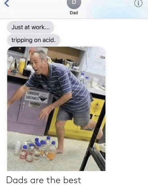 Dad, Work, and Best: D  Dad  Just at work..  tripping on acid.  CORROSIVE  SUBSTANCES Dads are the best