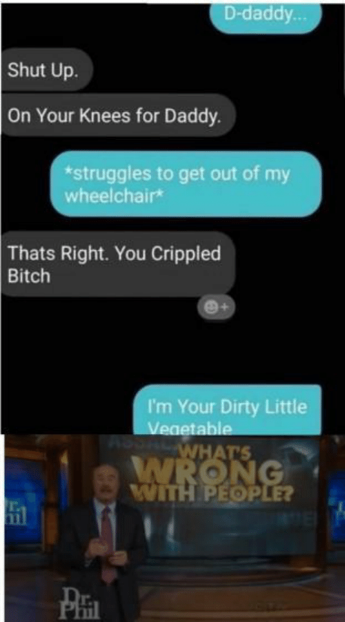 Bitch, Shut Up, and Dirty: D-daddy  Shut Up.  On Your Knees for Daddy.  *struggles to get out of my  wheelchairk  Thats Right. You Crippled  Bitch  I'm Your Dirty Little  table  WITH PEOP  il  Phi