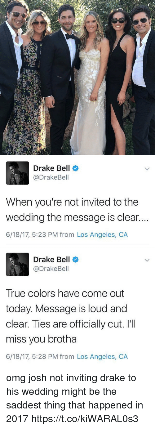 Ill Miss You: d   Drake Bell  @Drake Bell  When you're not invited to the  wedding the message is clear..  6/18/17, 5:23 PM from Los Angeles, CA   Drake Bell  @Drake Bell  True colors have come out  today. Message is loud and  clear. Ties are officially cut. I'll  miss you brotha  6/18/17, 5:28 PM from Los Angeles, CA omg josh not inviting drake to his wedding might be the saddest thing that happened in 2017 https://t.co/kiWARAL0s3