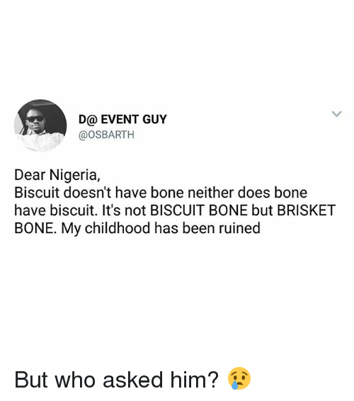Boning: D@ EVENT GUY  @oSBARTH  Dear Nigeria,  Biscuit doesn't have bone neither does bone  have biscuit. It's not BISCUIT BONE but BRISKET  BONE. My childhood has been ruined But who asked him? 😢