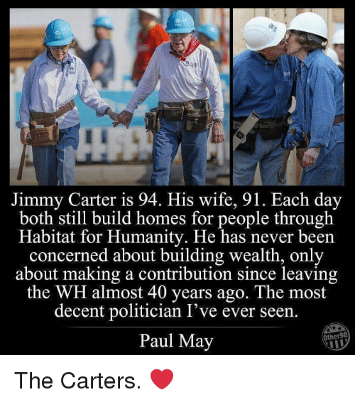 Jimmy Carter, Wife, and Humanity: D-  Jimmy Carter is 94. His wife, 91. Each day  both still build homes for people through  Habitat for Humanity. He has never beern  concerned about building wealth, only  about making a contribution since leaving  the WH almost 40 years ago. The most  decent politician I've ever seen.  Paul May  Other98 The Carters. ❤