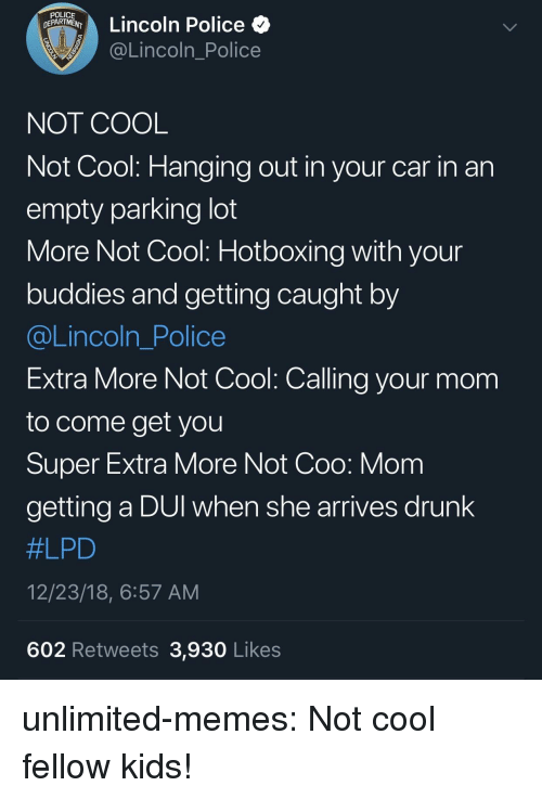 Drunk, Memes, and Police: D NTA Lincoln Police  @Lincoln_Police  NOT COOL  Not Cool: Hanging out in your car in an  empty parking lot  More Not Cool: Hotboxing with your  buddies and getting caught by  @Lincoln_Police  Extra More Not Cool: Calling your mom  to come get you  Super Extra More Not Coo: Mom  getting a DUI when she arrives drunk  #LPD  12/23/18, 6:57 AM  602 Retweets 3,930 Likes unlimited-memes:  Not cool fellow kids!