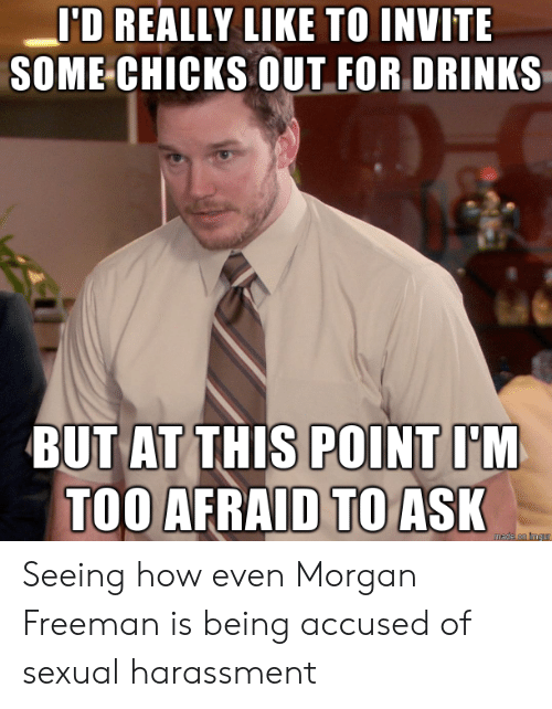 Too Afraid To Ask: 'D REALLY LIKE TO INVITE  SOME CHICKS OUT FOR DRINKS  BUT AT THIS POINT I'M  TOO AFRAID TO ASK  mede on imgur Seeing how even Morgan Freeman is being accused of sexual harassment