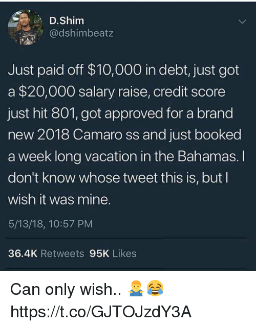 Bahamas, Camaro, and Credit Score: D.Shim  @dshimbeatz  Just paid off $10,000 in debt, just got  a $20,000 salary raise, credit score  just hit 801, got approved for a brand  new 2018 Camaro ss and just booked  a week long vacation in the Bahamas. I  don't know whose tweet this is, but I  wish it was mine.  5/13/18, 10:57 PM  36.4K Retweets 95K Likes Can only wish.. 🤷‍♂️😂 https://t.co/GJTOJzdY3A